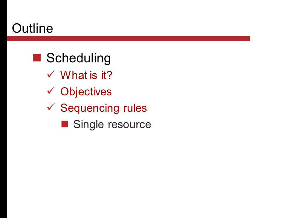 Outline Scheduling What is it Objectives Sequencing rules Single resource