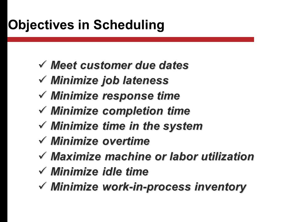Objectives in Scheduling Meet customer due dates Meet customer due dates Minimize job lateness Minimize job lateness Minimize response time Minimize response time Minimize completion time Minimize completion time Minimize time in the system Minimize time in the system Minimize overtime Minimize overtime Maximize machine or labor utilization Maximize machine or labor utilization Minimize idle time Minimize idle time Minimize work-in-process inventory Minimize work-in-process inventory