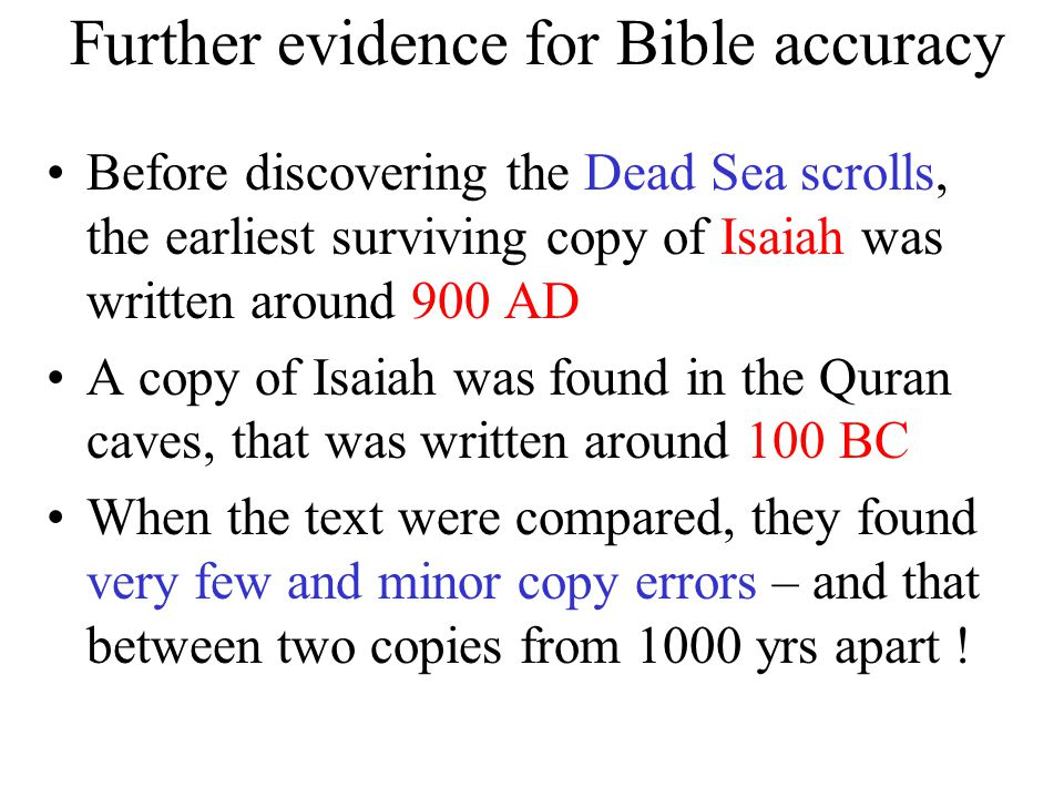 Further evidence for Bible accuracy Before discovering the Dead Sea scrolls, the earliest surviving copy of Isaiah was written around 900 AD A copy of Isaiah was found in the Quran caves, that was written around 100 BC When the text were compared, they found very few and minor copy errors – and that between two copies from 1000 yrs apart !
