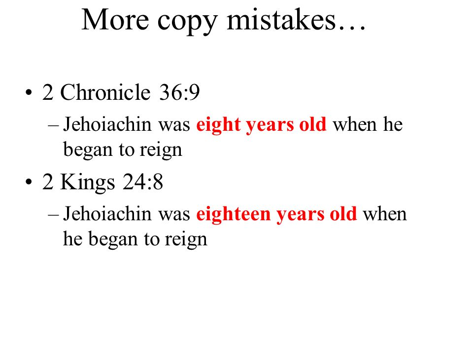 More copy mistakes… 2 Chronicle 36:9 –Jehoiachin was eight years old when he began to reign 2 Kings 24:8 –Jehoiachin was eighteen years old when he began to reign