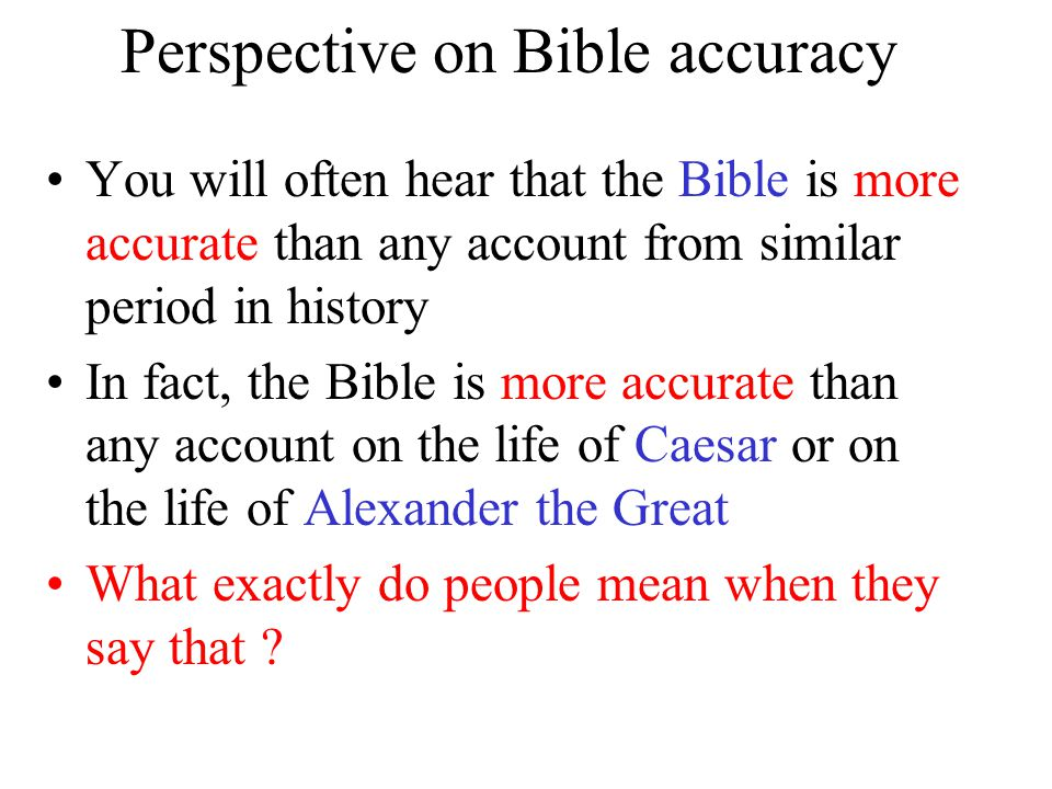 Perspective on Bible accuracy You will often hear that the Bible is more accurate than any account from similar period in history In fact, the Bible is more accurate than any account on the life of Caesar or on the life of Alexander the Great What exactly do people mean when they say that