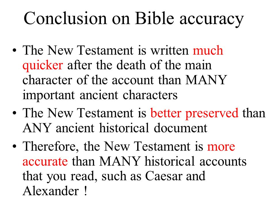Conclusion on Bible accuracy The New Testament is written much quicker after the death of the main character of the account than MANY important ancient characters The New Testament is better preserved than ANY ancient historical document Therefore, the New Testament is more accurate than MANY historical accounts that you read, such as Caesar and Alexander !