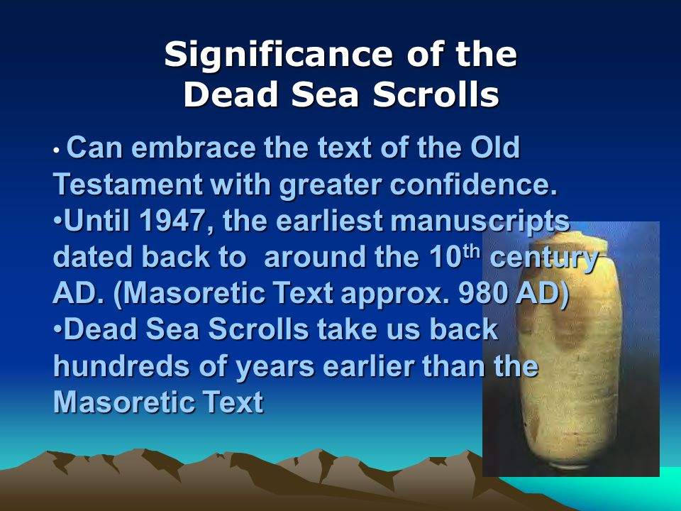 Significance of the Dead Sea Scrolls Can embrace the text of the Old Testament with greater confidence.