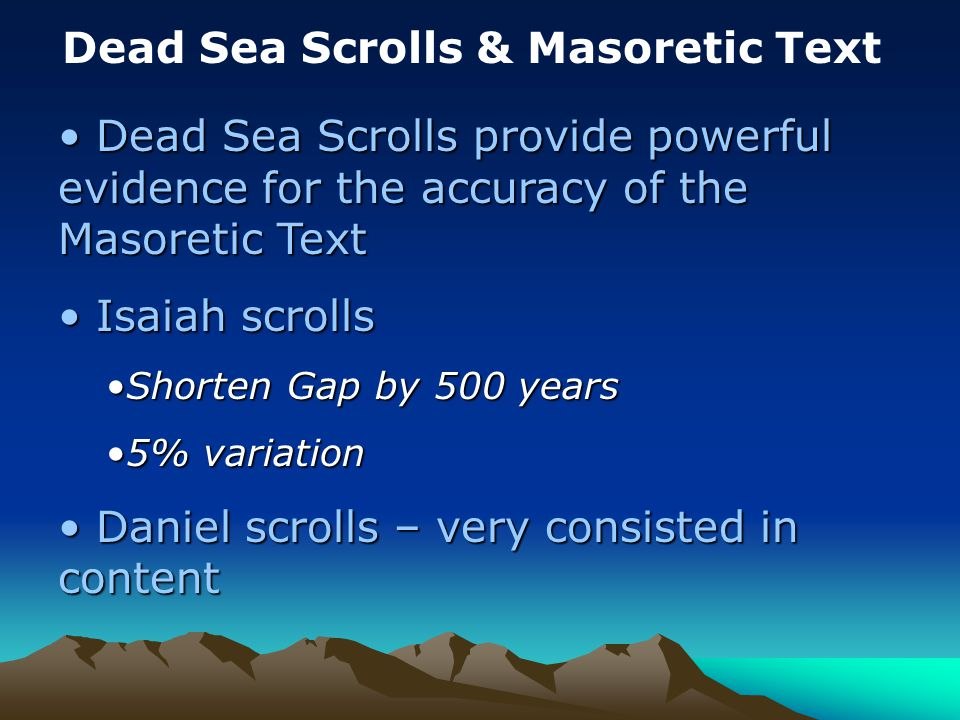 Dead Sea Scrolls & Masoretic Text Dead Sea Scrolls provide powerful evidence for the accuracy of the Masoretic Text Dead Sea Scrolls provide powerful evidence for the accuracy of the Masoretic Text Isaiah scrolls Isaiah scrolls Shorten Gap by 500 yearsShorten Gap by 500 years 5% variation5% variation Daniel scrolls – very consisted in content Daniel scrolls – very consisted in content