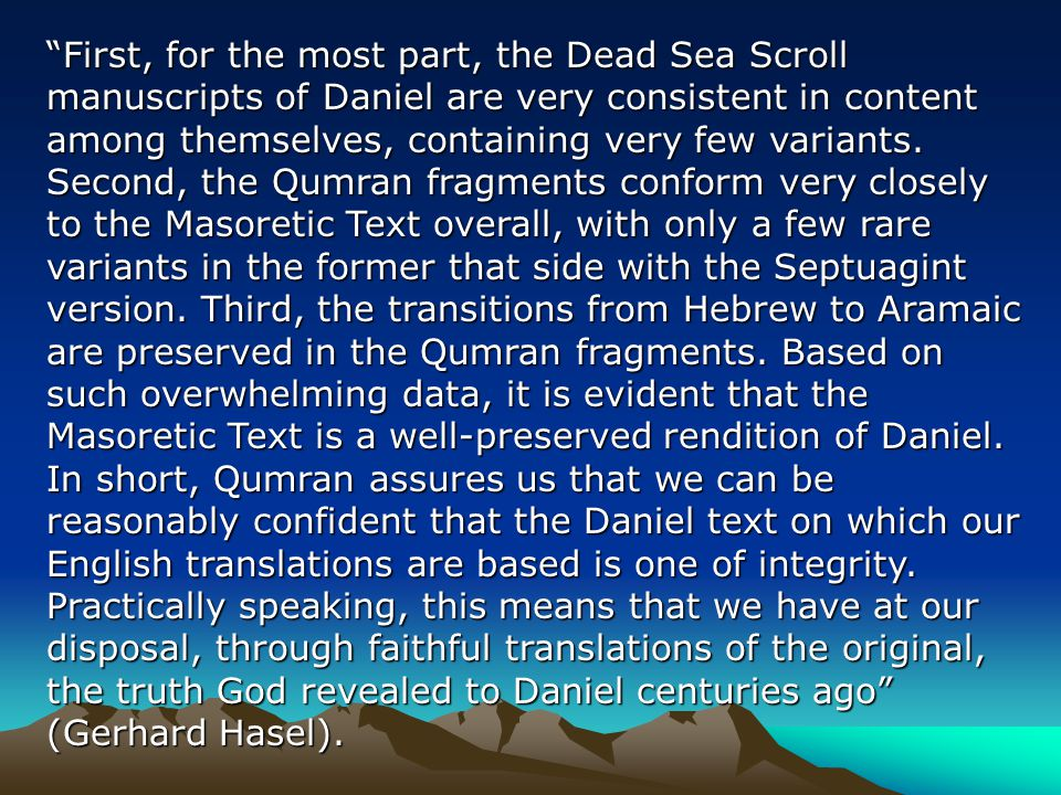 First, for the most part, the Dead Sea Scroll manuscripts of Daniel are very consistent in content among themselves, containing very few variants.
