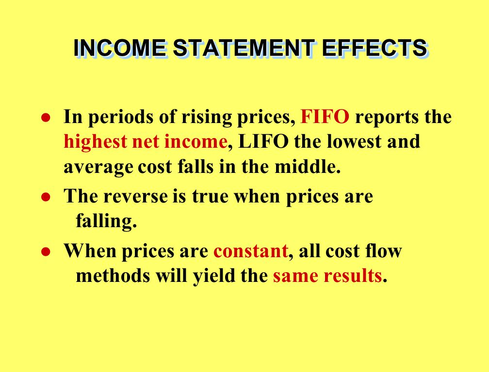 INCOME STATEMENT EFFECTS In periods of rising prices, FIFO reports the highest net income, LIFO the lowest and average cost falls in the middle.