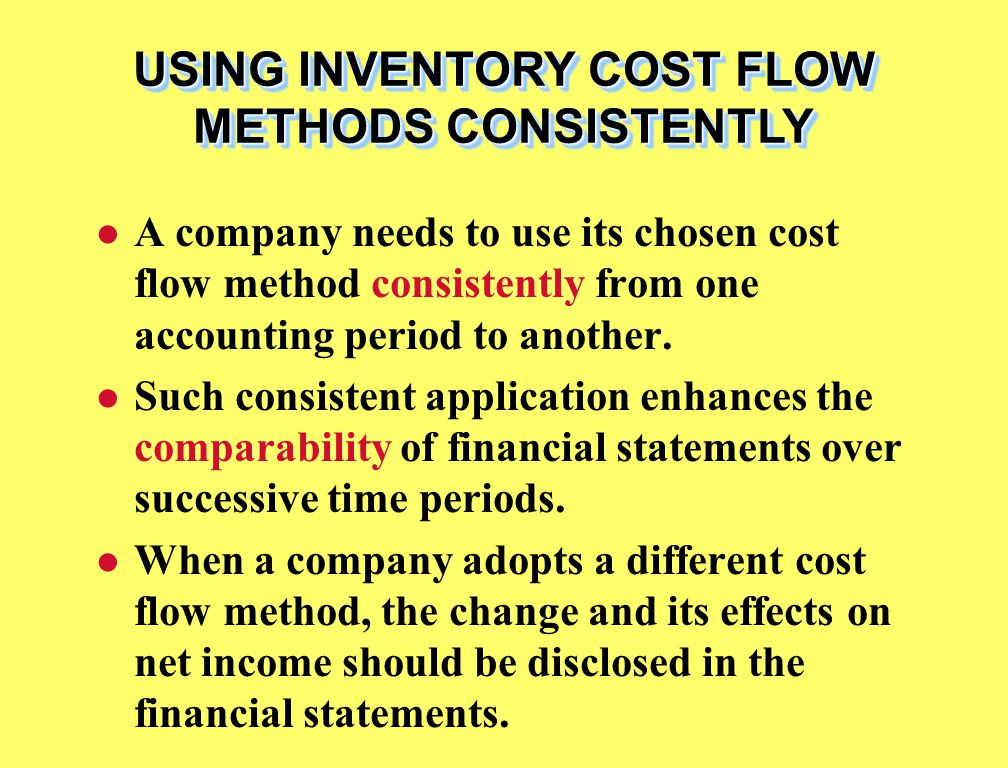 USING INVENTORY COST FLOW METHODS CONSISTENTLY A company needs to use its chosen cost flow method consistently from one accounting period to another.