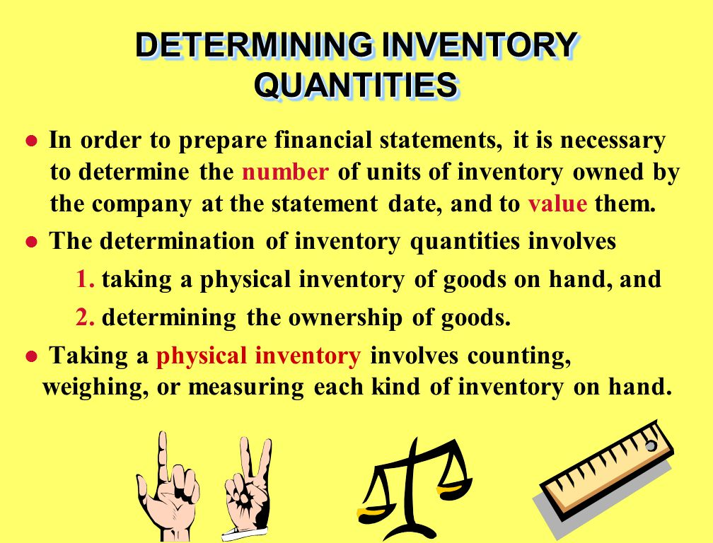 In order to prepare financial statements, it is necessary to determine the number of units of inventory owned by the company at the statement date, and to value them.