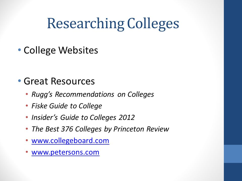 Researching Colleges College Websites Great Resources Rugg's Recommendations on Colleges Fiske Guide to College Insider's Guide to Colleges 2012 The Best 376 Colleges by Princeton Review