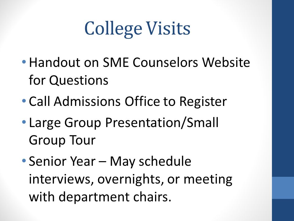 College Visits Handout on SME Counselors Website for Questions Call Admissions Office to Register Large Group Presentation/Small Group Tour Senior Year – May schedule interviews, overnights, or meeting with department chairs.