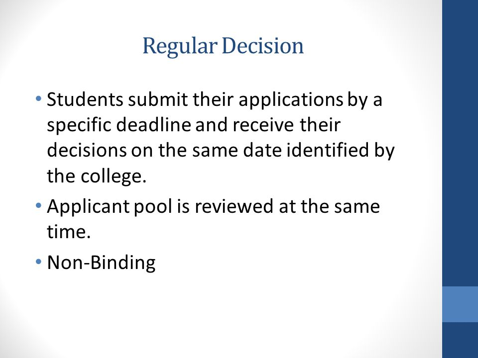 Regular Decision Students submit their applications by a specific deadline and receive their decisions on the same date identified by the college.