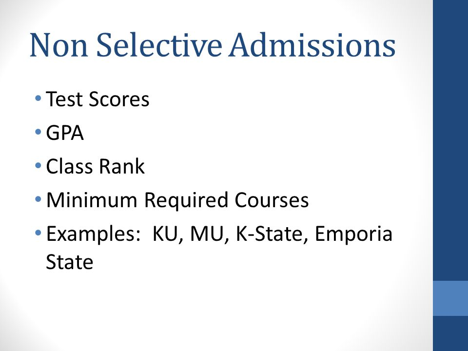 Non Selective Admissions Test Scores GPA Class Rank Minimum Required Courses Examples: KU, MU, K-State, Emporia State