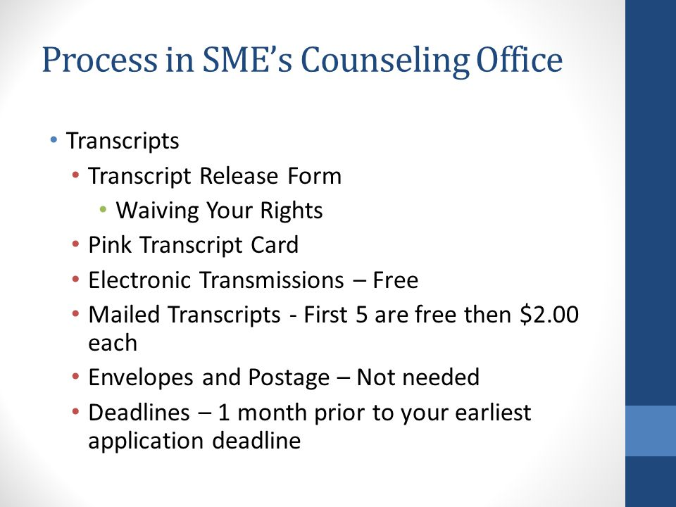 Process in SME's Counseling Office Transcripts Transcript Release Form Waiving Your Rights Pink Transcript Card Electronic Transmissions – Free Mailed Transcripts - First 5 are free then $2.00 each Envelopes and Postage – Not needed Deadlines – 1 month prior to your earliest application deadline