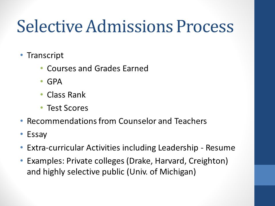 Selective Admissions Process Transcript Courses and Grades Earned GPA Class Rank Test Scores Recommendations from Counselor and Teachers Essay Extra-curricular Activities including Leadership - Resume Examples: Private colleges (Drake, Harvard, Creighton) and highly selective public (Univ.