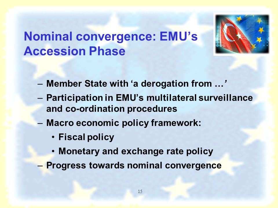 14 Nominal convergence: EMU pre-accession phase no direct public sector financing by central bank no privileged access of public sector to financial markets central bank independence and...