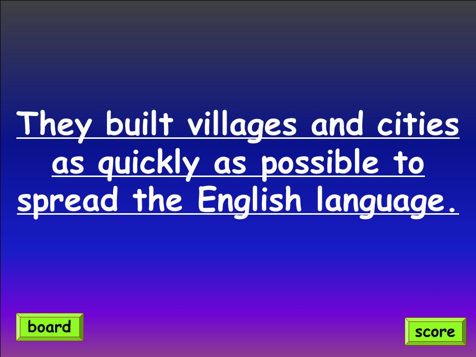 They built villages and cities as quickly as possible to spread the English language. score board