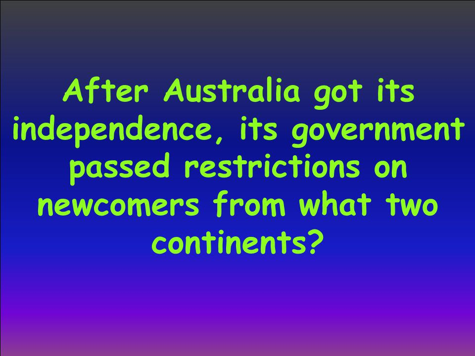 After Australia got its independence, its government passed restrictions on newcomers from what two continents