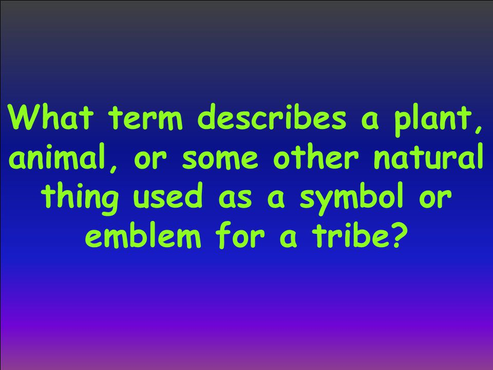 What term describes a plant, animal, or some other natural thing used as a symbol or emblem for a tribe