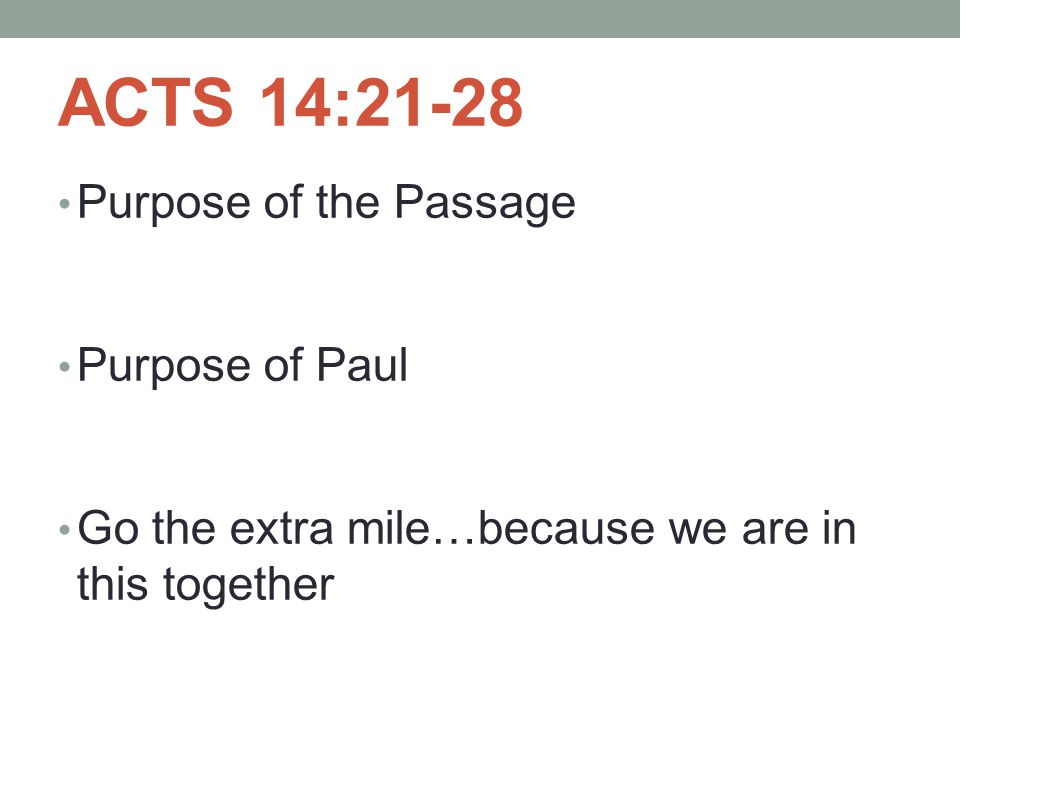 ACTS 14:21-28 Purpose of the Passage Purpose of Paul Go the extra mile…because we are in this together