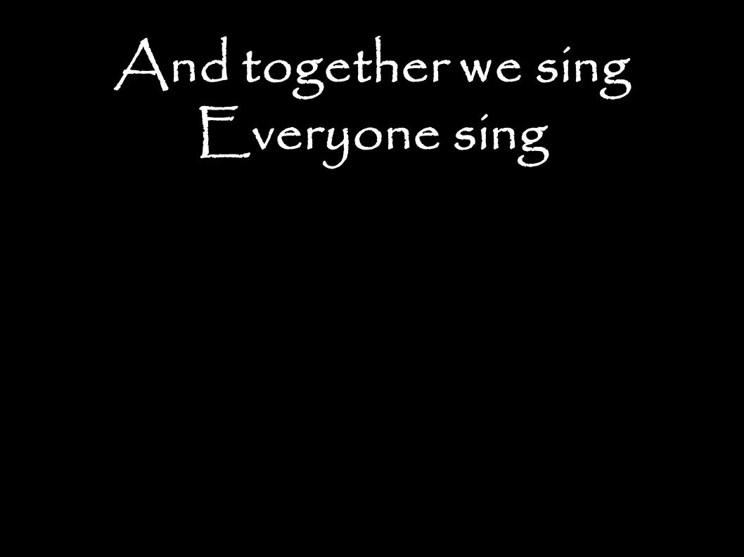 And together we sing Everyone sing