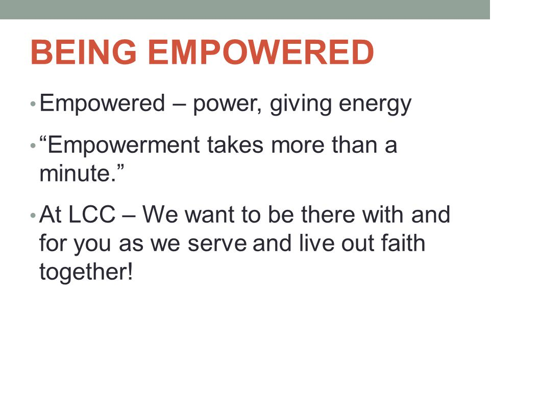 BEING EMPOWERED Empowered – power, giving energy Empowerment takes more than a minute. At LCC – We want to be there with and for you as we serve and live out faith together!