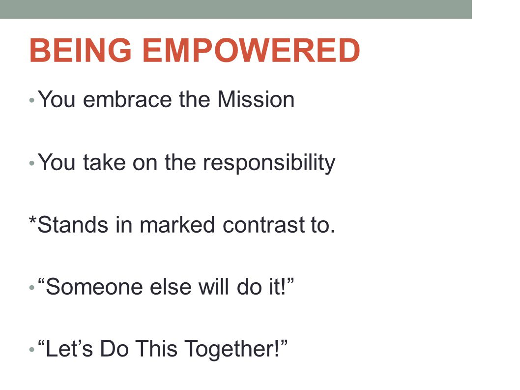 BEING EMPOWERED You embrace the Mission You take on the responsibility *Stands in marked contrast to.