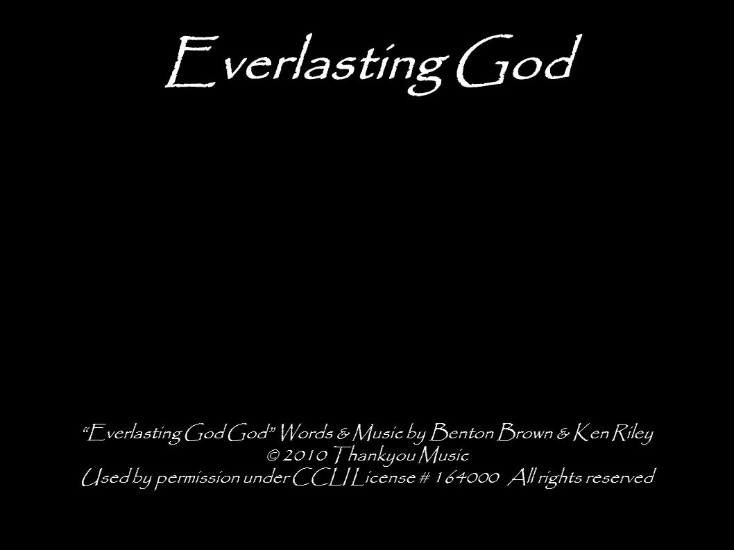 Everlasting God Everlasting God God Words & Music by Benton Brown & Ken Riley © 2010 Thankyou Music Used by permission under CCLI License # All rights reserved