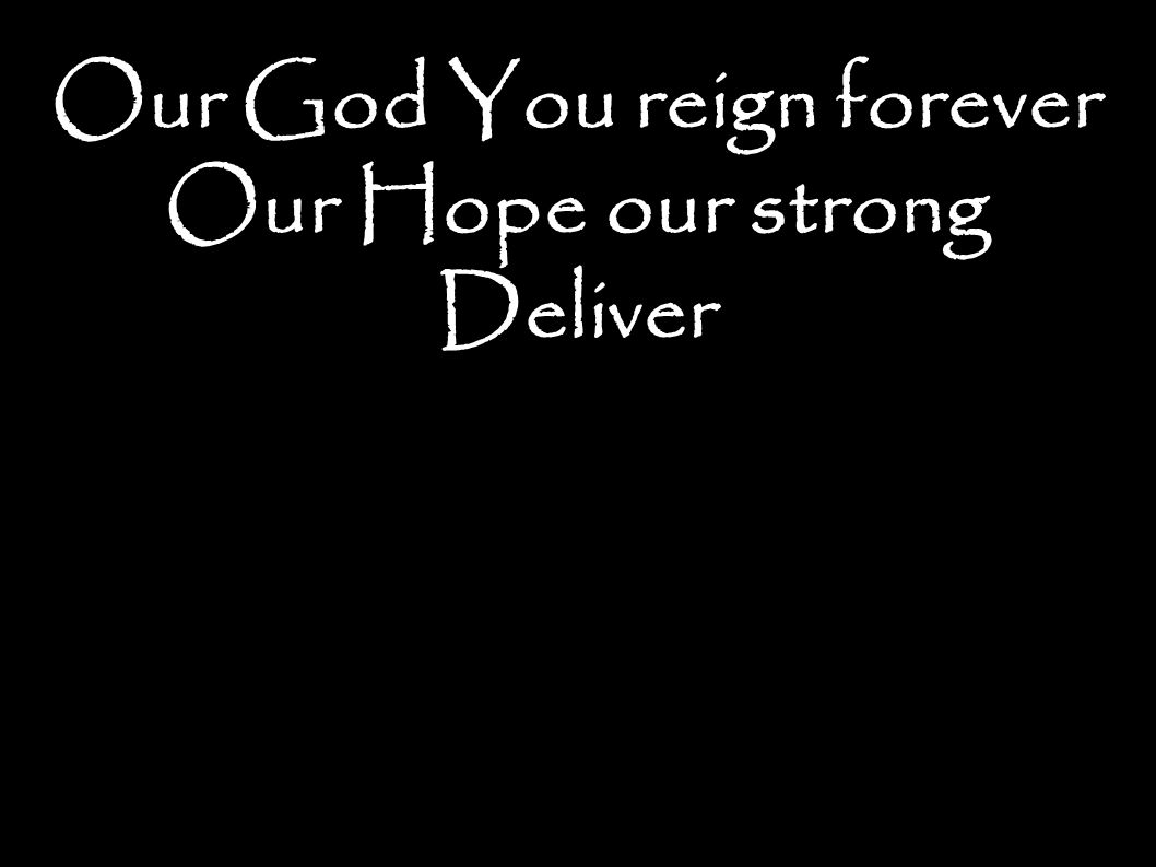 Our God You reign forever Our Hope our strong Deliver