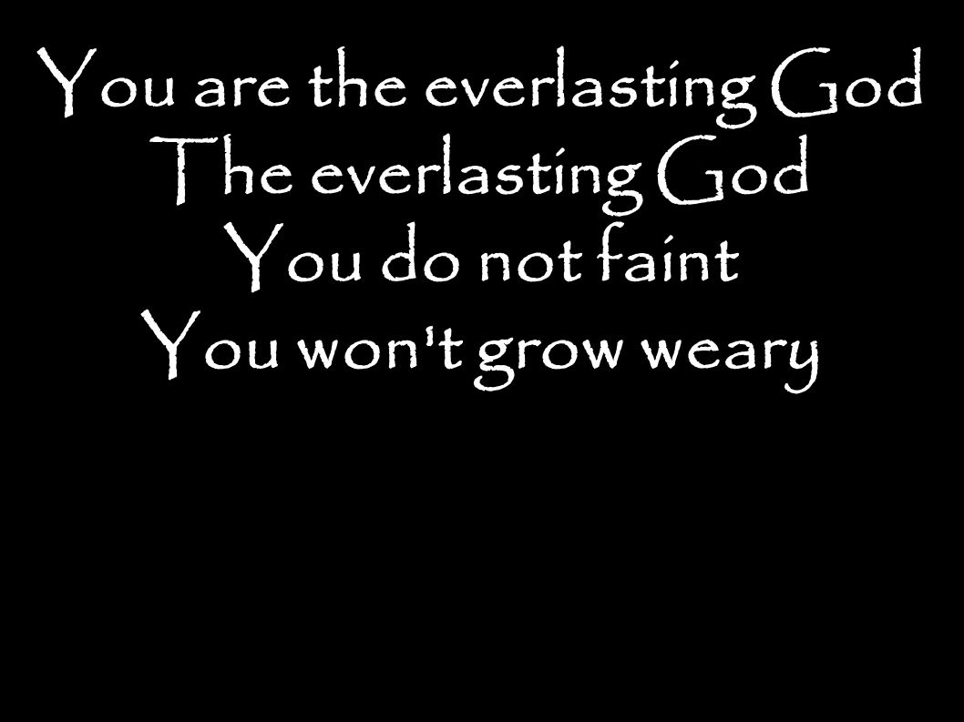 You are the everlasting God The everlasting God You do not faint You won t grow weary