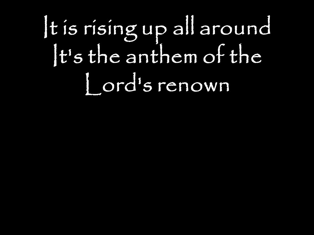 It is rising up all around It s the anthem of the Lord s renown
