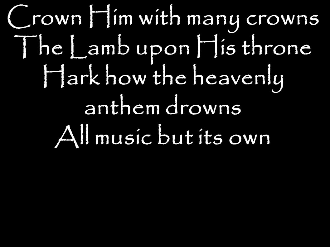 Crown Him with many crowns The Lamb upon His throne Hark how the heavenly anthem drowns All music but its own