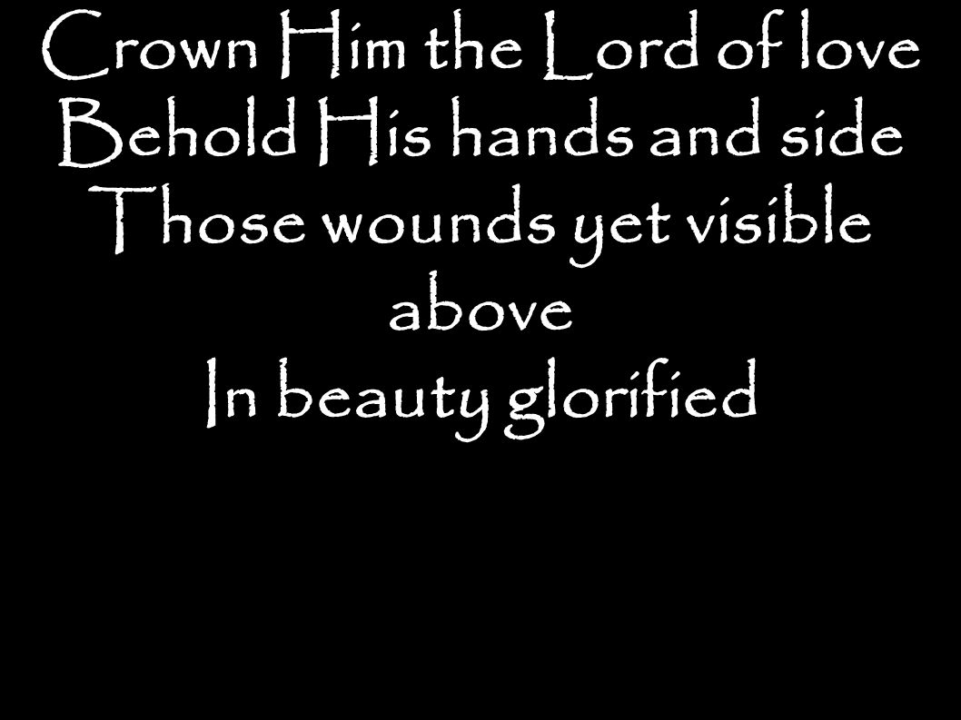 Crown Him the Lord of love Behold His hands and side Those wounds yet visible above In beauty glorified