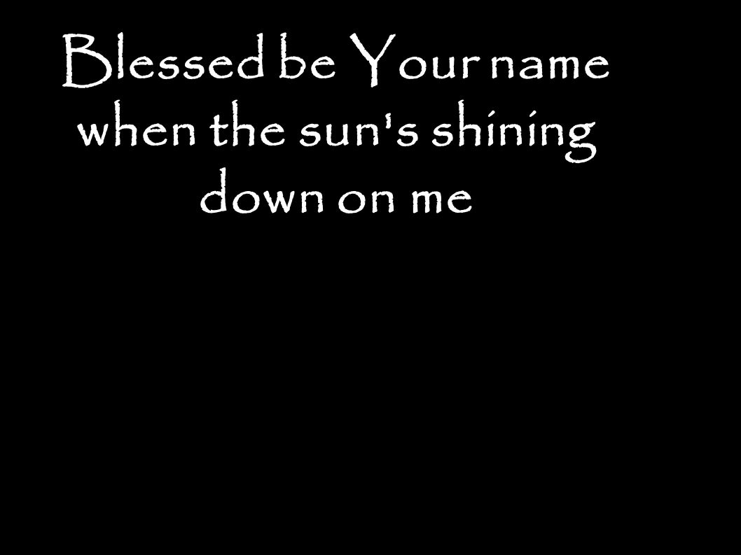 Blessed be Your name when the sun s shining down on me