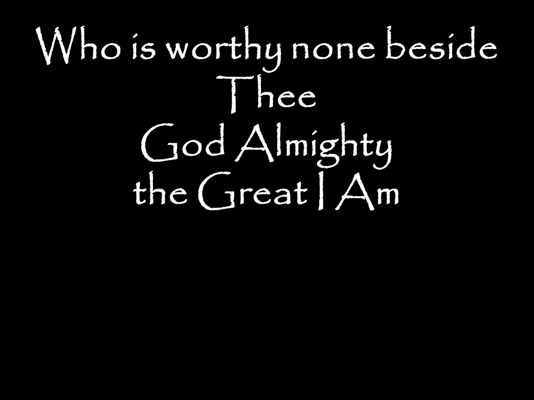 Who is worthy none beside Thee God Almighty the Great I Am