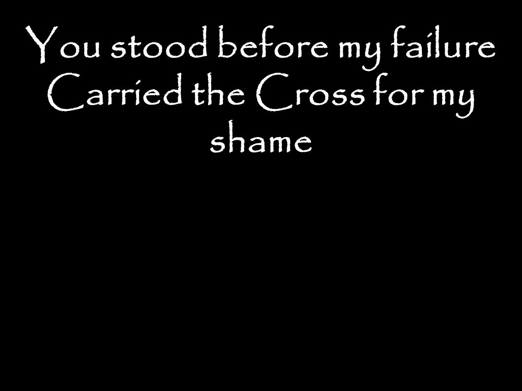 You stood before my failure Carried the Cross for my shame