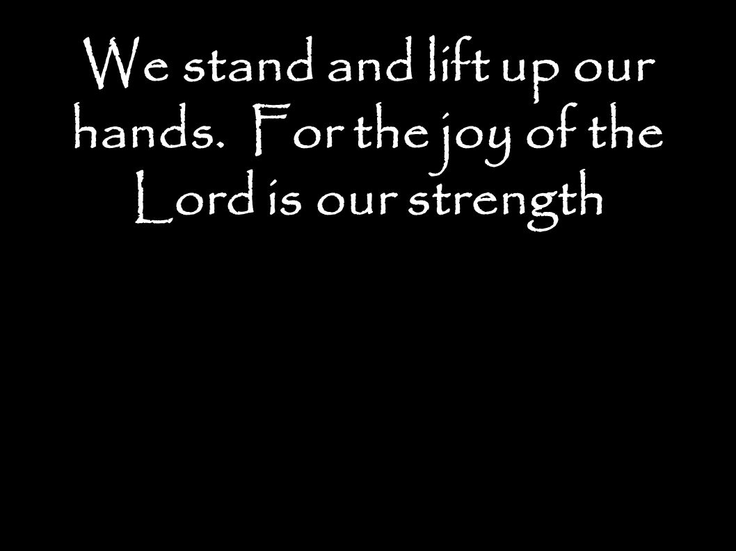 We stand and lift up our hands. For the joy of the Lord is our strength