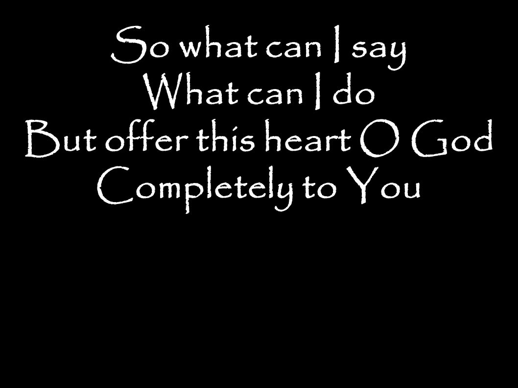 So what can I say What can I do But offer this heart O God Completely to You