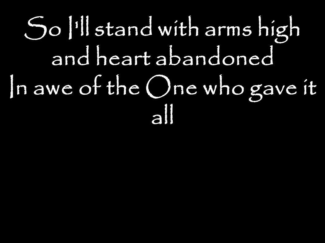 So I ll stand with arms high and heart abandoned In awe of the One who gave it all