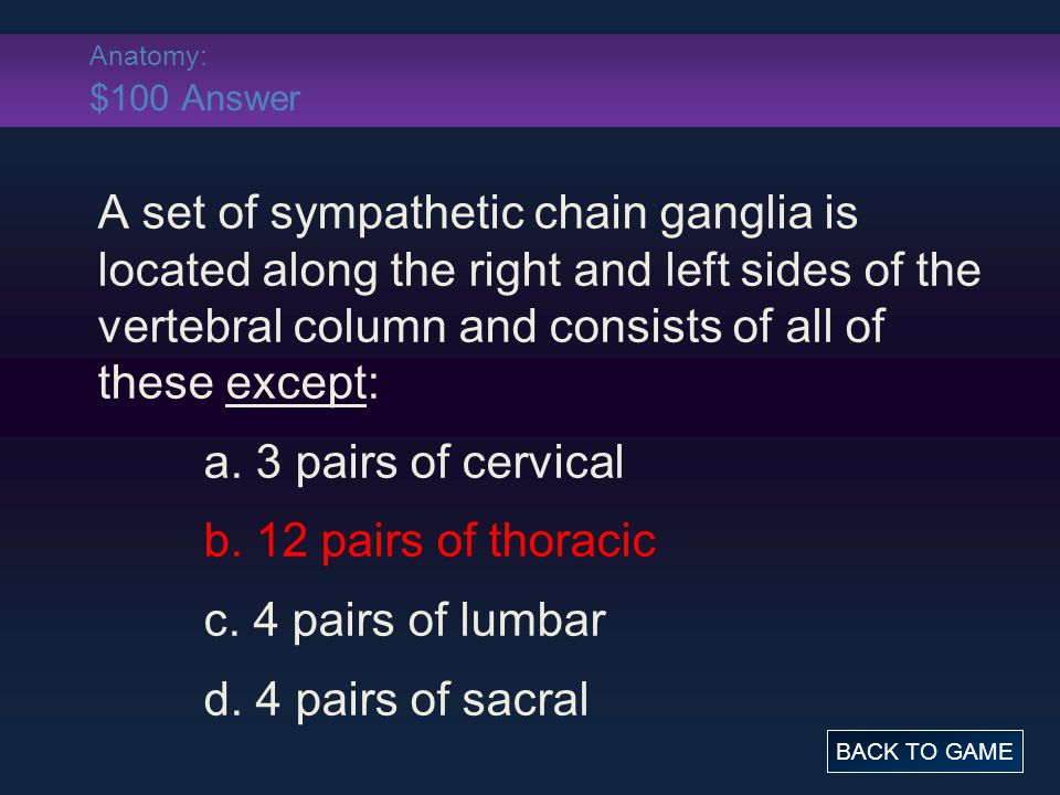 Anatomy: $100 Answer A set of sympathetic chain ganglia is located along the right and left sides of the vertebral column and consists of all of these except: a.
