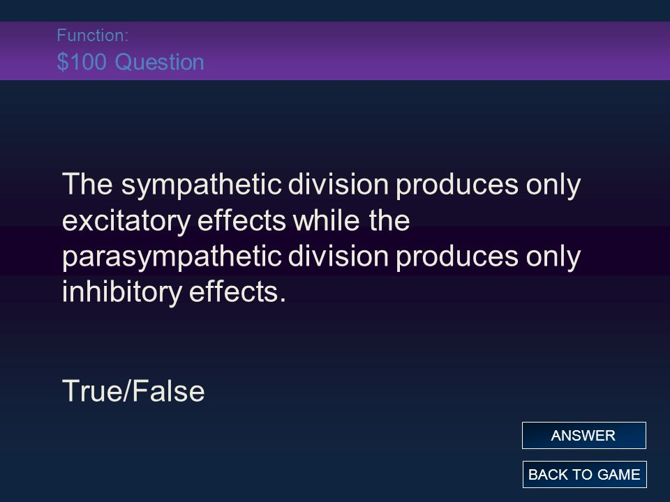 Function: $100 Question The sympathetic division produces only excitatory effects while the parasympathetic division produces only inhibitory effects.
