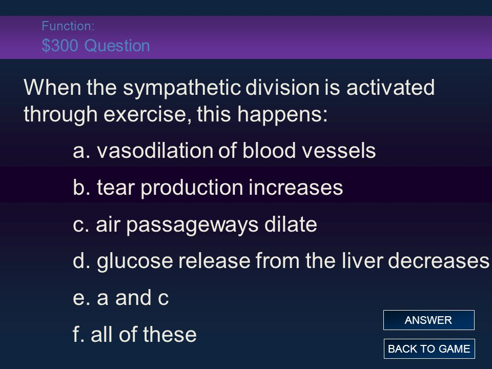 Function: $300 Question When the sympathetic division is activated through exercise, this happens: a.
