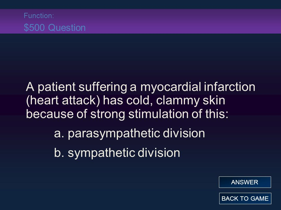 Function: $500 Question A patient suffering a myocardial infarction (heart attack) has cold, clammy skin because of strong stimulation of this: a.