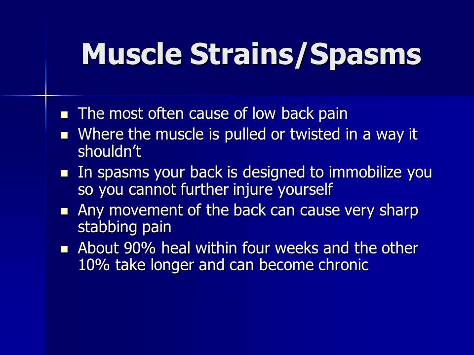 Muscle Strains/Spasms The most often cause of low back pain The most often cause of low back pain Where the muscle is pulled or twisted in a way it shouldn't Where the muscle is pulled or twisted in a way it shouldn't In spasms your back is designed to immobilize you so you cannot further injure yourself In spasms your back is designed to immobilize you so you cannot further injure yourself Any movement of the back can cause very sharp stabbing pain Any movement of the back can cause very sharp stabbing pain About 90% heal within four weeks and the other 10% take longer and can become chronic About 90% heal within four weeks and the other 10% take longer and can become chronic