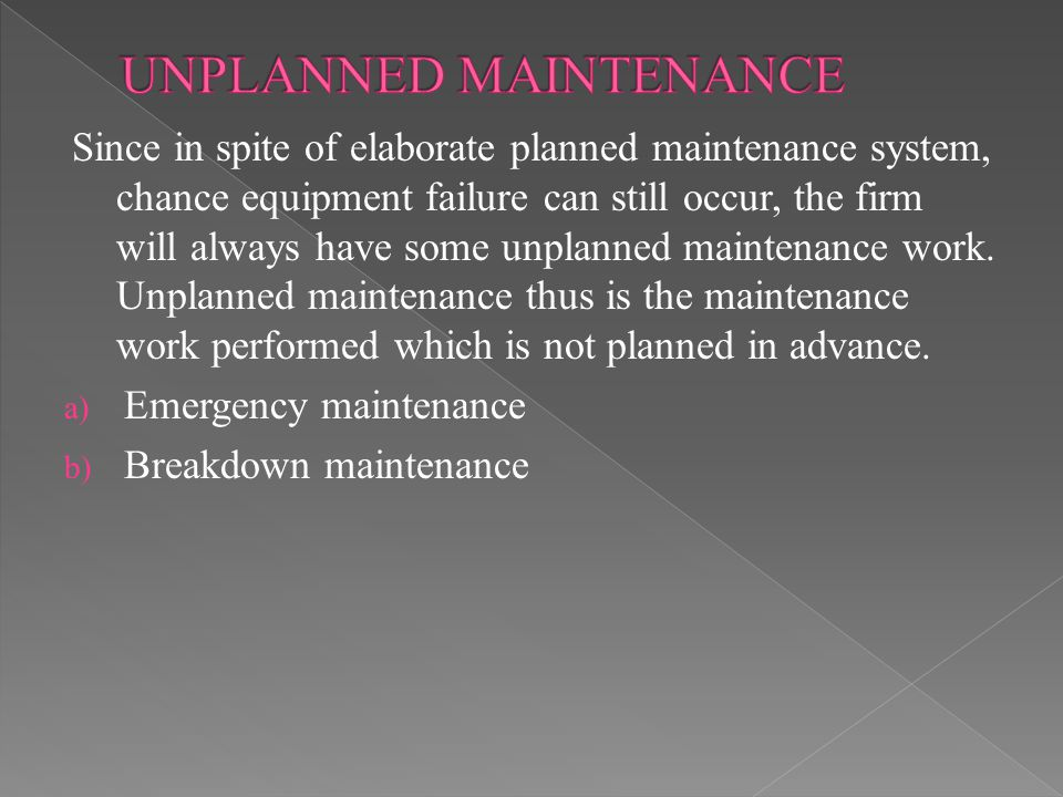 Since in spite of elaborate planned maintenance system, chance equipment failure can still occur, the firm will always have some unplanned maintenance work.