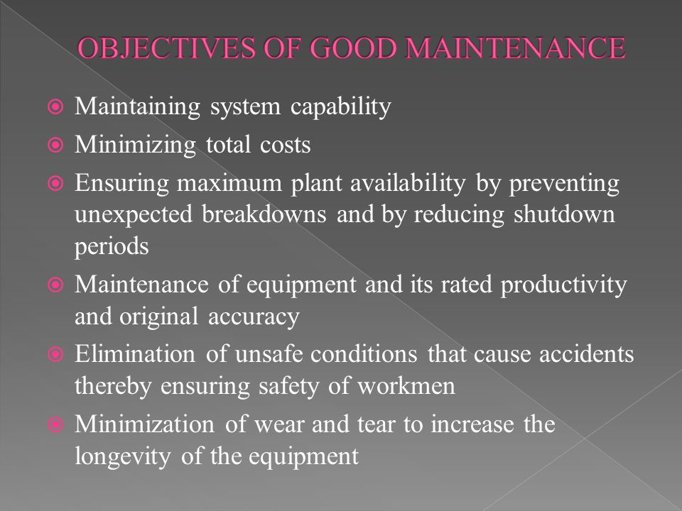  Maintaining system capability  Minimizing total costs  Ensuring maximum plant availability by preventing unexpected breakdowns and by reducing shutdown periods  Maintenance of equipment and its rated productivity and original accuracy  Elimination of unsafe conditions that cause accidents thereby ensuring safety of workmen  Minimization of wear and tear to increase the longevity of the equipment