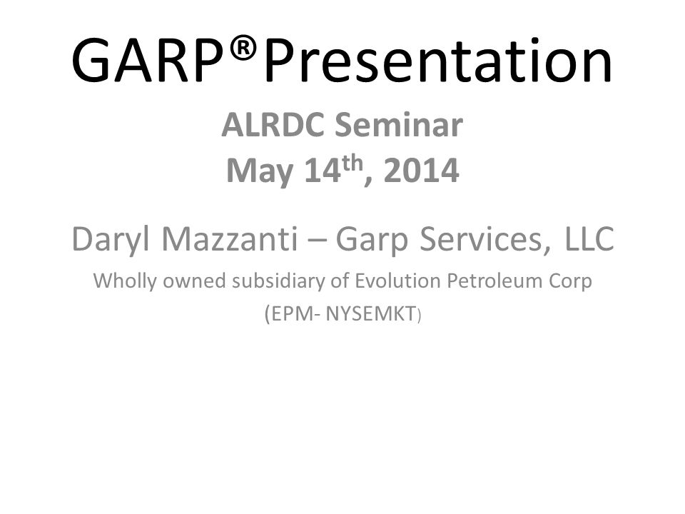 GARP®Presentation ALRDC Seminar May 14 th, 2014 Daryl Mazzanti – Garp Services, LLC Wholly owned subsidiary of Evolution Petroleum Corp (EPM- NYSEMKT )