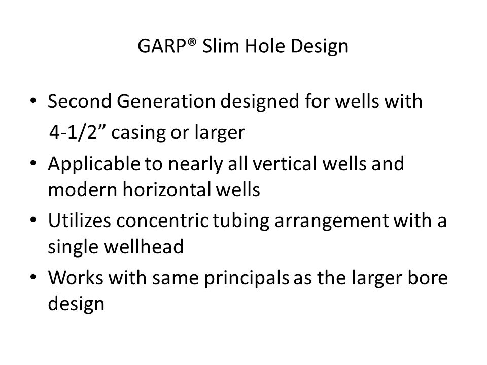 GARP® Slim Hole Design Second Generation designed for wells with 4-1/2 casing or larger Applicable to nearly all vertical wells and modern horizontal wells Utilizes concentric tubing arrangement with a single wellhead Works with same principals as the larger bore design
