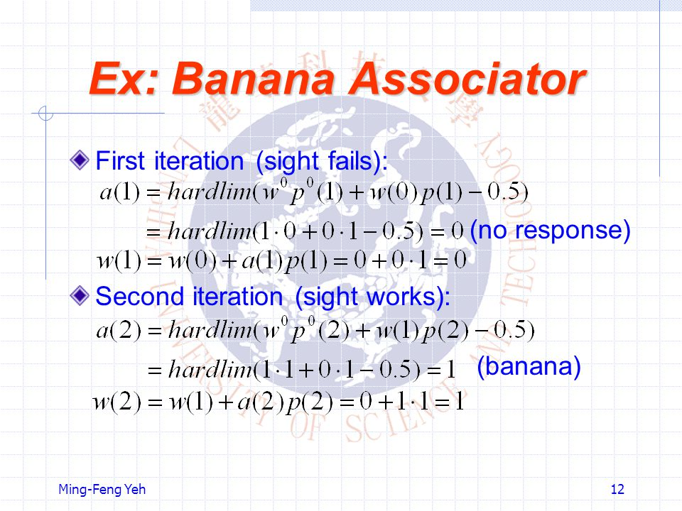 Ming-Feng Yeh12 Ex: Banana Associator First iteration (sight fails): (no response) Second iteration (sight works): (banana)
