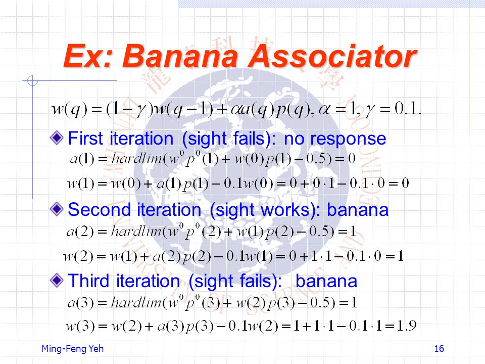 Ming-Feng Yeh16 Ex: Banana Associator First iteration (sight fails): no response Second iteration (sight works): banana Third iteration (sight fails): banana