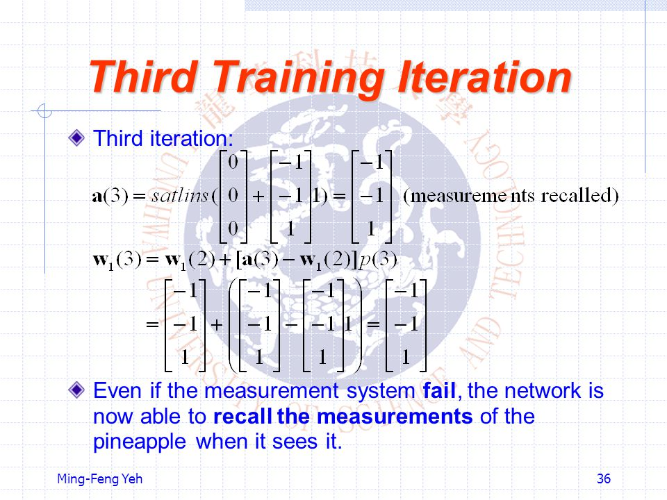 Ming-Feng Yeh36 Third Training Iteration Third iteration: Even if the measurement system fail, the network is now able to recall the measurements of the pineapple when it sees it.